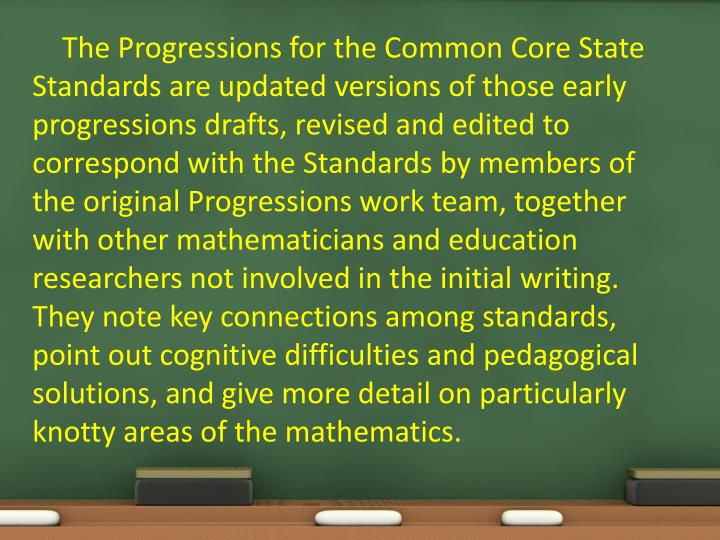 The Progressions for the Common Core State Standards are updated versions of those early progressions drafts, revised and edited to correspond with the Standards by members of the original Progressions work team, together with other mathematicians and education researchers not involved in the initial writing. They note key connections among standards, point out cognitive difficulties and pedagogical solutions, and give more detail on particularly knotty areas of the mathematics.