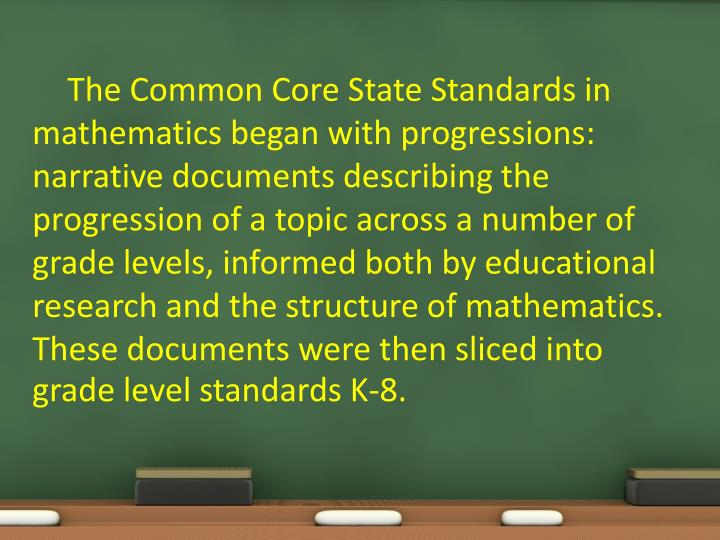 The Common Core State Standards in mathematics began with progressions: narrative documents describing the progression of a topic across a number of grade levels, informed both by educational research and the structure of mathematics. These documents were then sliced into grade level standards K-8.