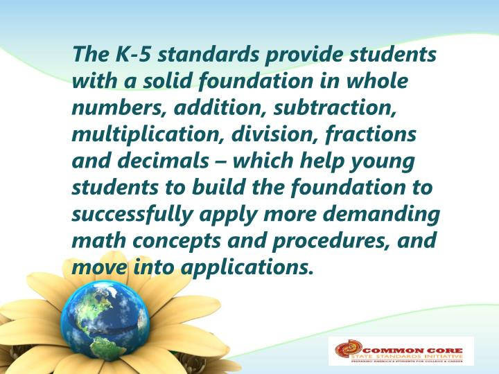 The K-5 standards provide students with a solid foundation in whole numbers, addition, subtraction, multiplication, division, fractions and decimals – which help young students to build the foundation to successfully apply more demanding math concepts and procedures, and move into applications.