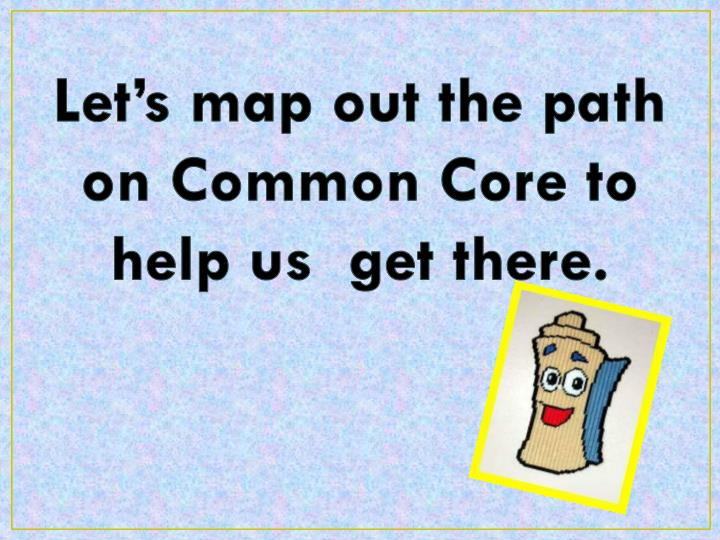 Let's map out the path on Common Core to help us  get there.