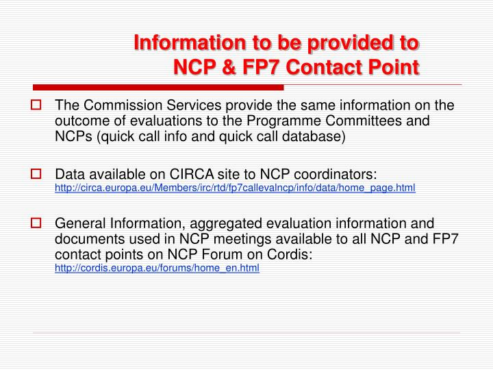 The Commission Services provide the same information on the outcome of evaluations to the Programme Committees and NCPs (quick call info and quick call database)