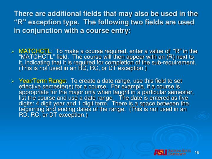 "There are additional fields that may also be used in the ""R"" exception type.  The following two fields are used in conjunction with a course entry:"