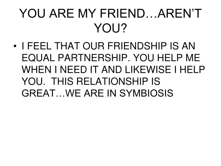 YOU ARE MY FRIEND…AREN'T YOU?