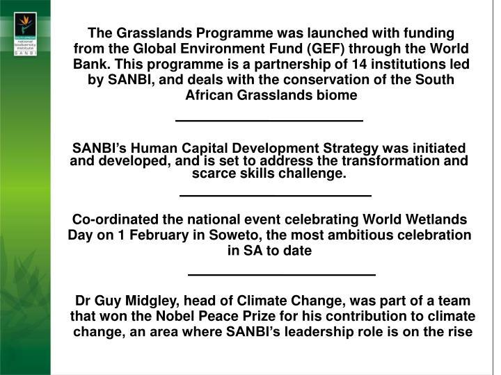 The Grasslands Programme was launched with funding from the Global Environment Fund (GEF) through the World Bank. This programme is a partnership of 14 institutions led by SANBI, and deals with the conservation of the South African Grasslands biome