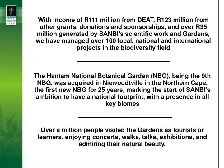 With income of R111 million from DEAT, R123 million from other grants, donations and sponsorships, and over R35 million generated by SANBI's scientific work and Gardens, we have managed over 100 local, national and international projects in the biodiversity field