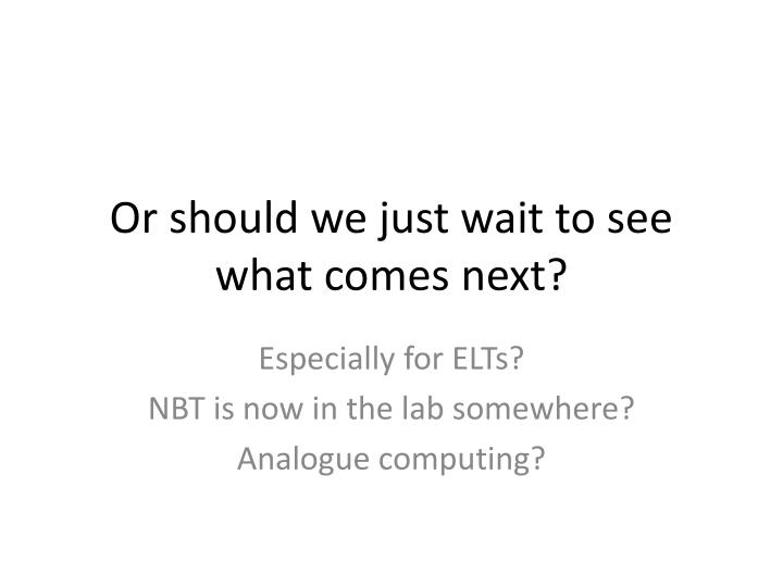 Or should we just wait to see what comes next?