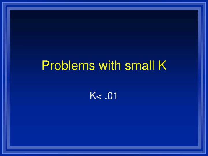 Problems with small K