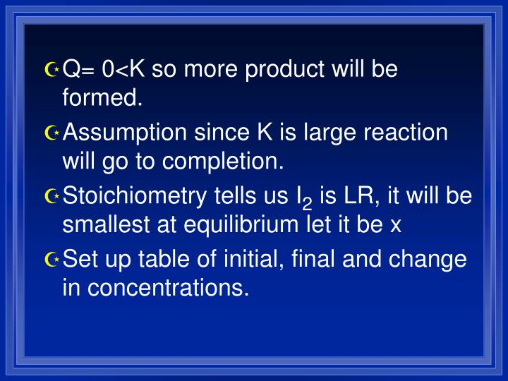 Q= 0<K so more product will be formed.