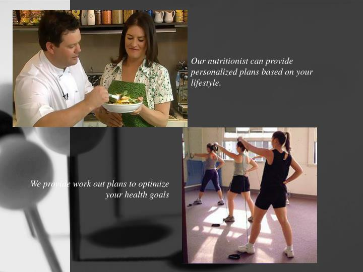 Our nutritionist can provide personalized plans based on your lifestyle.