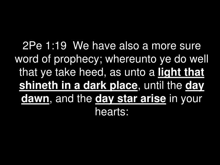 2Pe 1:19  We have also a more sure word of prophecy; whereunto ye do well that ye take heed, as unto a