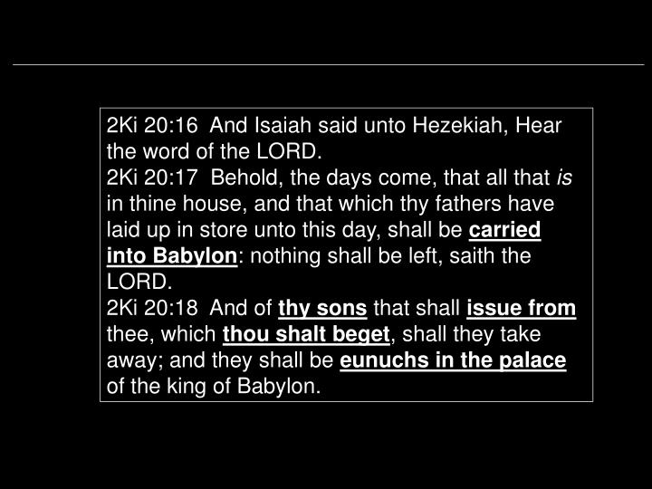 2Ki 20:16  And Isaiah said unto Hezekiah, Hear the word of the LORD.