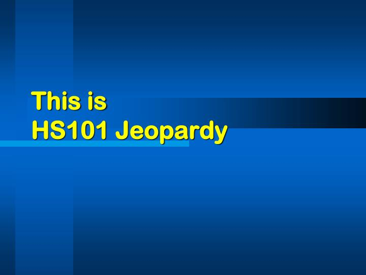 this is hs101 jeopardy n.