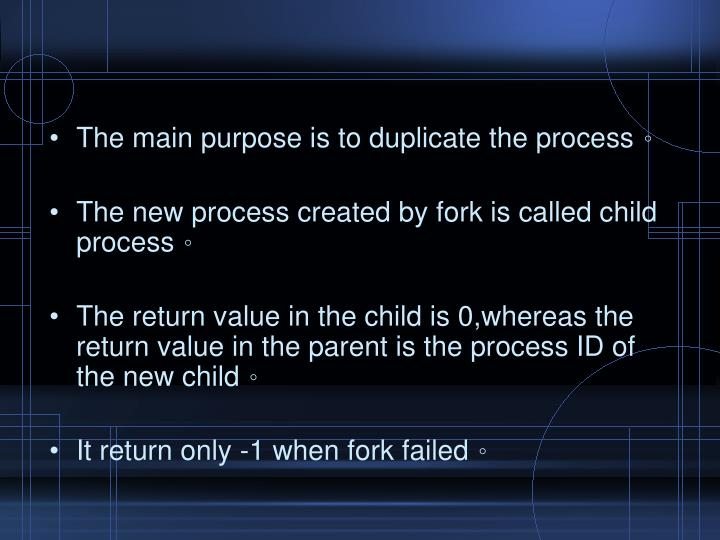 The main purpose is to duplicate the process
