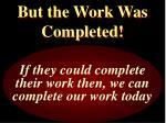 but the work was completed