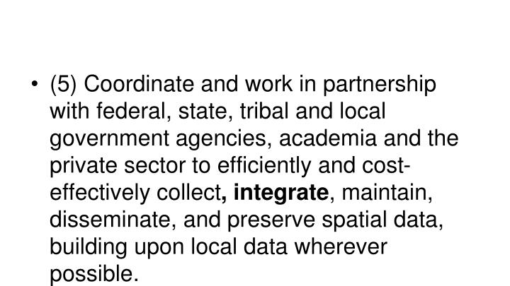 (5) Coordinate and work in partnership with federal, state, tribal and local government agencies, academia and the private sector to efficiently and cost-effectively collect