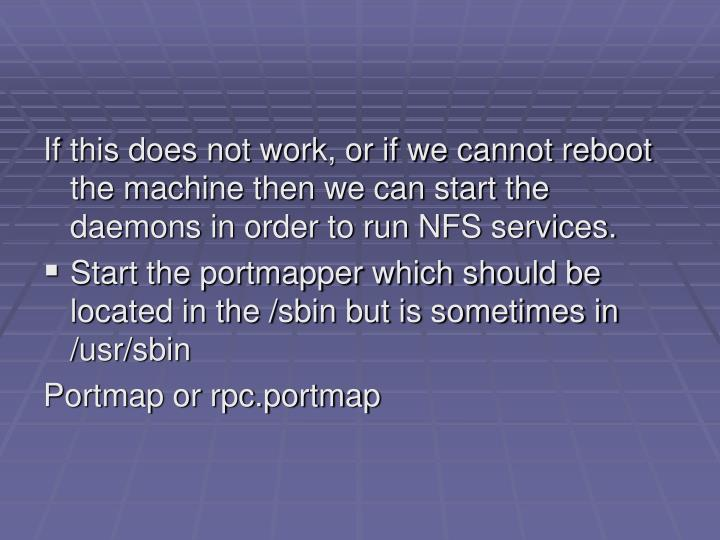 If this does not work, or if we cannot reboot the machine then we can start the daemons in order to run NFS services.