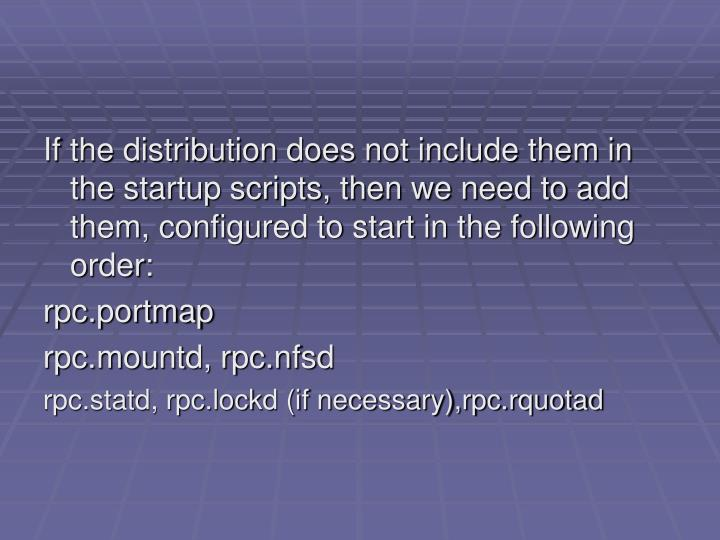 If the distribution does not include them in the startup scripts, then we need to add them, configured to start in the following order:
