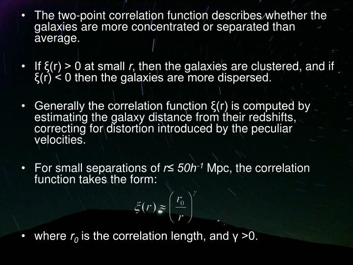 The two-point correlation function describes whether the galaxies are more concentrated or separated than average.