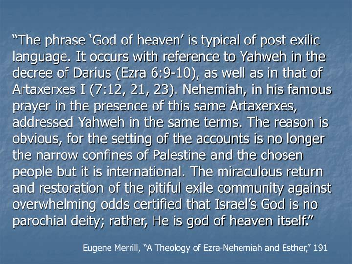 """""""The phrase 'God of heaven' is typical of post exilic language. It occurs with reference to Yahweh in the decree of Darius (Ezra 6:9-10), as well as in that of Artaxerxes I (7:12, 21, 23). Nehemiah, in his famous prayer in the presence of this same Artaxerxes, addressed Yahweh in the same terms. The reason is obvious, for the setting of the accounts is no longer the narrow confines of Palestine and the chosen people but it is international. The miraculous return and restoration of the pitiful exile community against overwhelming odds certified that Israel's God is no parochial deity; rather, He is god of heaven itself."""""""