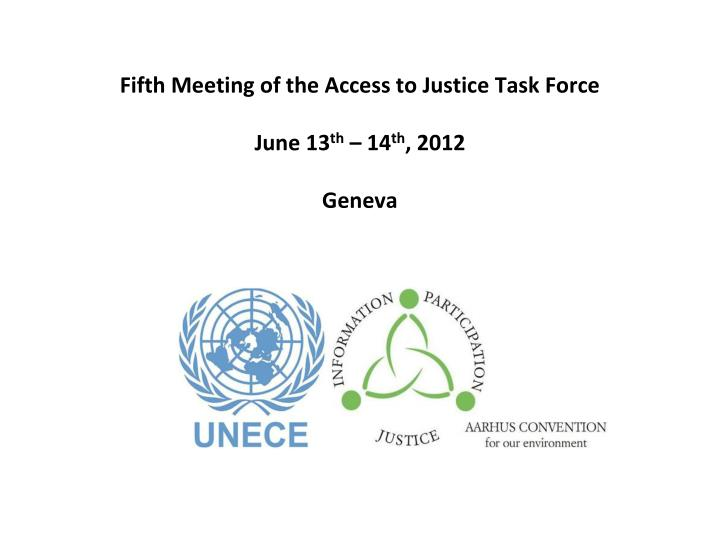 Fifth meeting of the access to justice task force june 13 th 14 th 2012 geneva