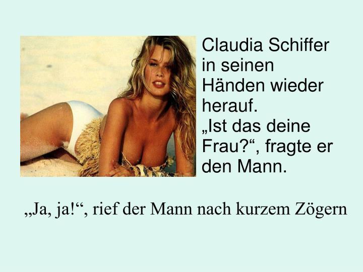 Claudia Schiffer in seinen Händen wieder herauf.