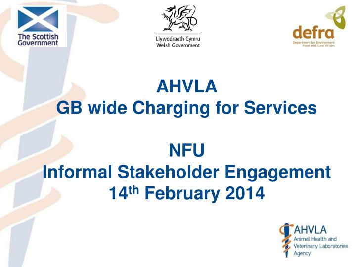 ahvla gb wide charging for services nfu informal stakeholder engagement 14 th february 2014 n.