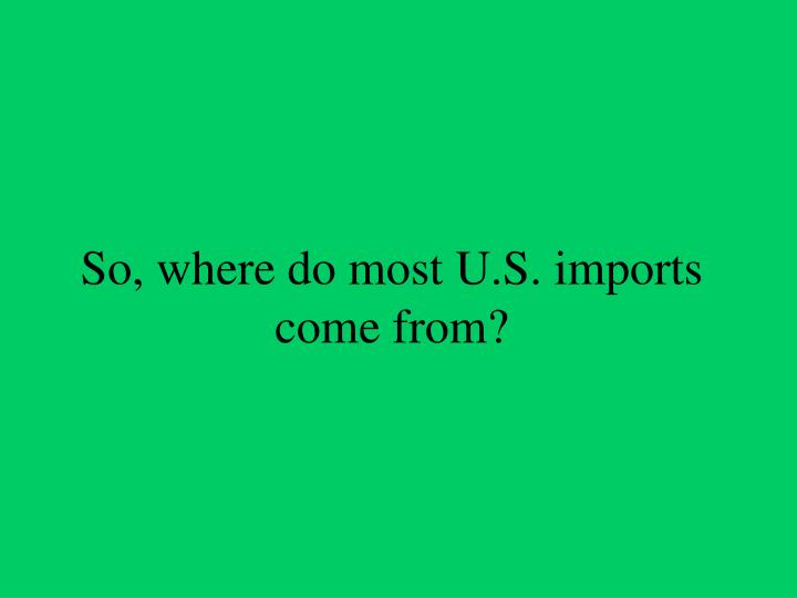 So, where do most U.S. imports come from?
