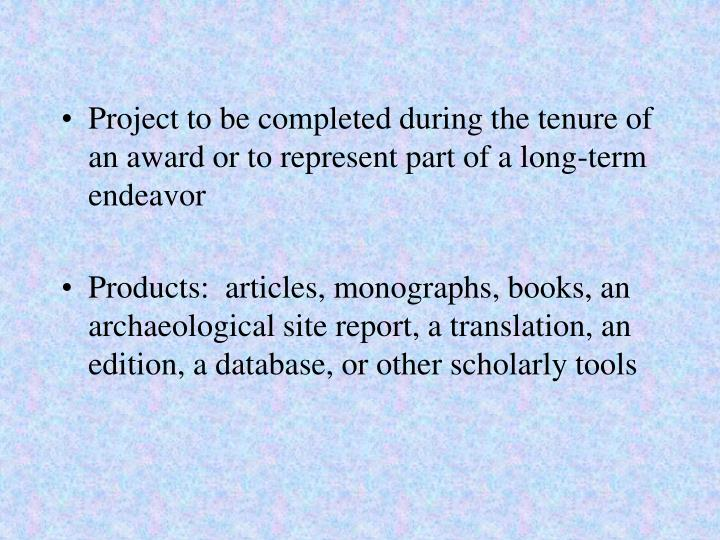 Project to be completed during the tenure of an award or to represent part of a long-term endeavor