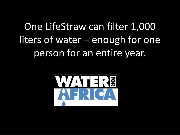 One LifeStraw can filter 1,000 liters of water – enough for one person for an entire year.