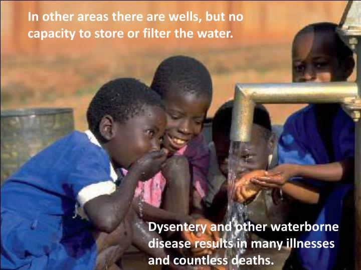 In other areas there are wells, but no capacity to store or filter the water.
