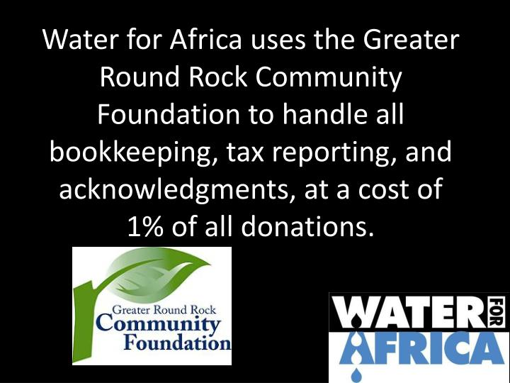 Water for Africa uses the Greater Round Rock Community Foundation to handle all bookkeeping, tax reporting, and acknowledgments, at a cost of 1% of all donations.