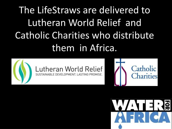 The LifeStraws are delivered to Lutheran World Relief  and Catholic Charities who distribute them  in Africa.