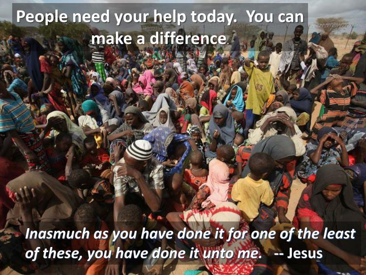 People need your help today.  You can make a difference