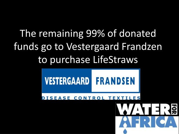 The remaining 99% of donated funds go to Vestergaard Frandzen to purchase LifeStraws