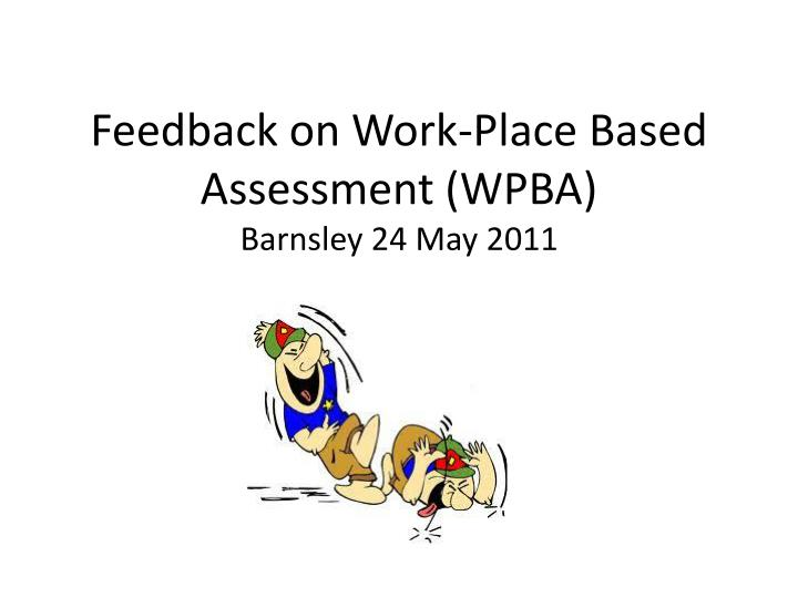 Feedback on work place based assessment wpba barnsley 24 may 2011