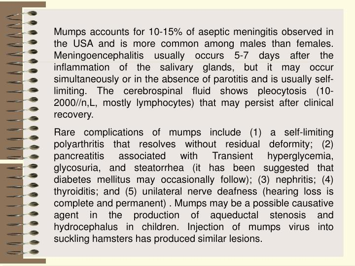 Mumps accounts for 10-15% of aseptic meningitis observed in the USA and is more common among males than females. Meningoencephalitis usually occurs 5-7 days after the inflammation of the salivary glands, but it may occur simultaneously or in the absence of parotitis and is usually self-limiting. The cerebrospinal fluid shows pleocytosis (10-2000//n,L, mostly lymphocytes) that may persist after clinical recovery.