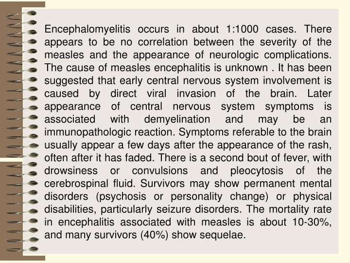 Encephalomyelitis occurs in about 1:1000 cases. There appears to be no correlation between the severity of the measles and the appearance of neurologic complications. The cause of measles encephalitis is unknown . It has been suggested that early central nervous system involvement is caused by direct viral invasion of the brain. Later appearance of central nervous system symptoms is associated with demyelination and may be an immunopathologic reaction. Symptoms referable to the brain usually appear a few days after the appearance of the rash, often after it has faded. There is a second bout of fever, with drowsiness or convulsions and pleocytosis of the cerebrospinal fluid. Survivors may show permanent mental disorders (psychosis or personality change) or physical disabilities, particularly seizure disorders. The mortality rate in encephalitis associated with measles is about 10-30%, and many survivors (40%) show sequelae.