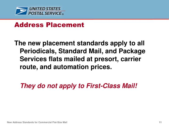 The new placement standards apply to all Periodicals, Standard Mail, and Package Services flats mailed at presort, carrier route, and automation prices