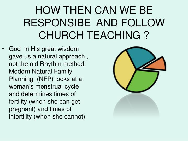 HOW THEN CAN WE BE RESPONSIBE  AND FOLLOW CHURCH TEACHING ?