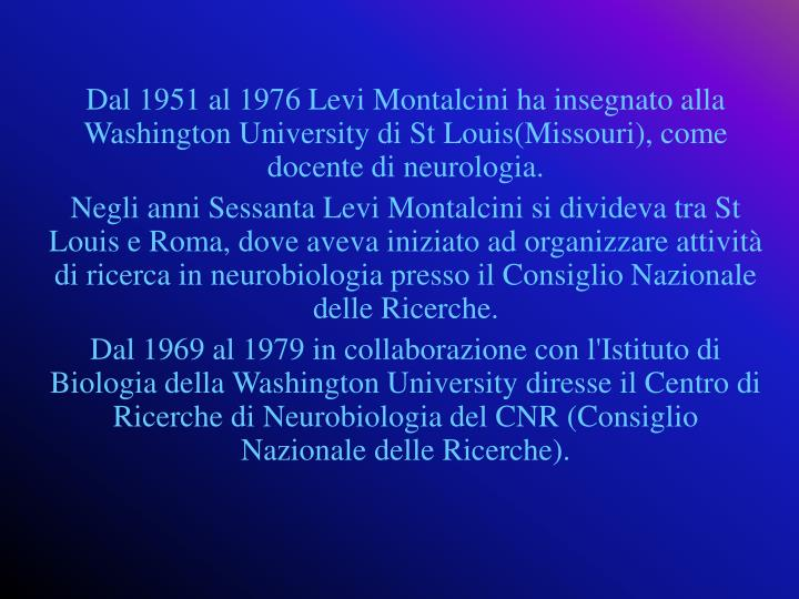 Dal 1951 al 1976 Levi Montalcini ha insegnato alla Washington University di St Louis(Missouri), come docente di neurologia.