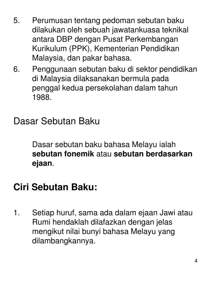 Perumusan tentang pedoman sebutan baku dilakukan oleh sebuah jawatankuasa teknikal antara DBP dengan Pusat Perkembangan Kurikulum (PPK), Kementerian Pendidikan Malaysia, dan pakar bahasa.