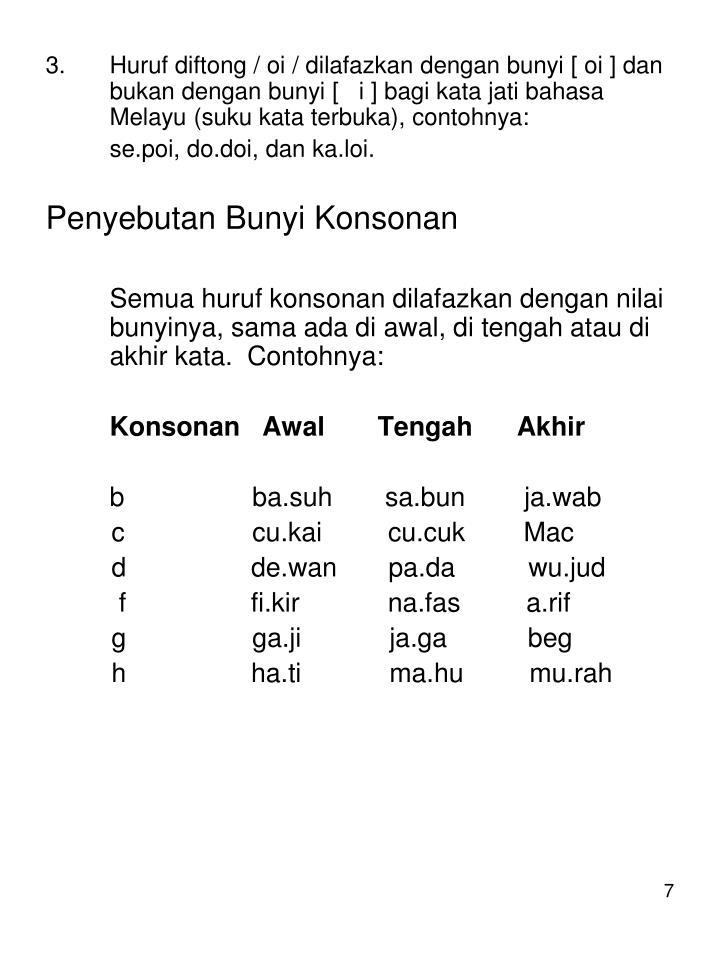 Huruf diftong / oi / dilafazkan dengan bunyi [ oi ] dan bukan dengan bunyi [   i ] bagi kata jati bahasa Melayu (suku kata terbuka), contohnya: