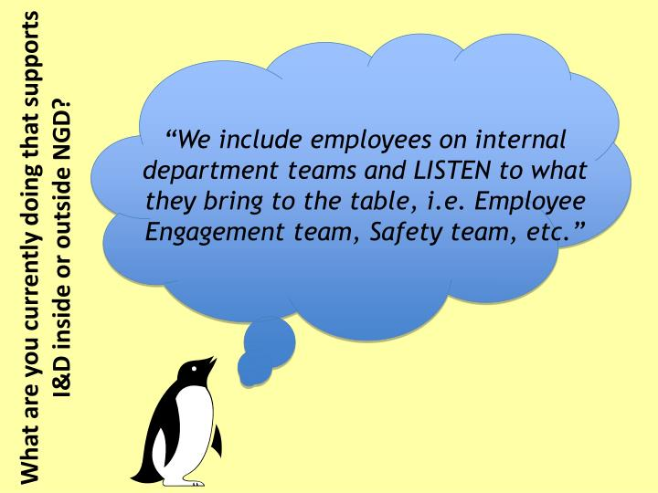 """We include employees on internal department teams and LISTEN to what they bring to the table, i.e. Employee Engagement team, Safety team, etc."""