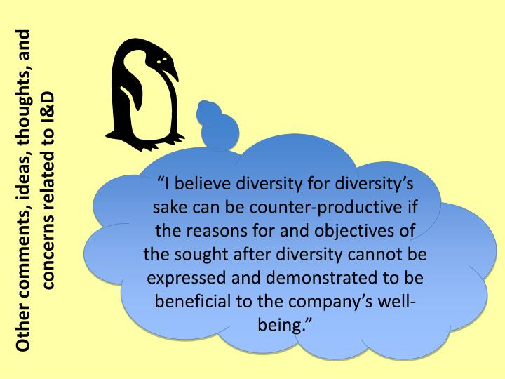 """I believe diversity for diversity's sake can be counter-productive if the reasons for and objectives of the sought after diversity cannot be expressed and demonstrated to be beneficial to the company's well-being."""