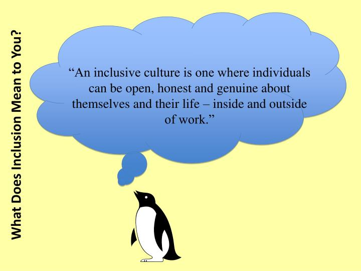 """An inclusive culture is one where individuals can be open, honest and genuine about themselves and their life – inside and outside of work."""