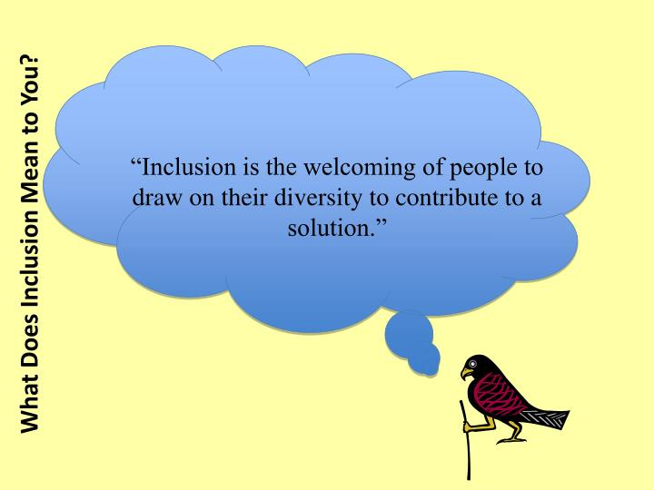 """Inclusion is the welcoming of people to draw on their diversity to contribute to a solution."""