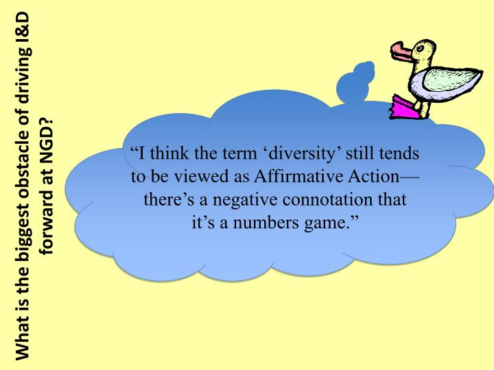 """I think the term 'diversity' still tends to be viewed as Affirmative Action—there's a negative connotation that it's a numbers game."""