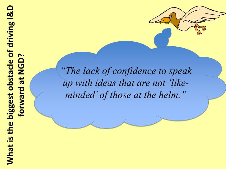 """The lack of confidence to speak up with ideas that are not 'like-minded' of those at the helm."""