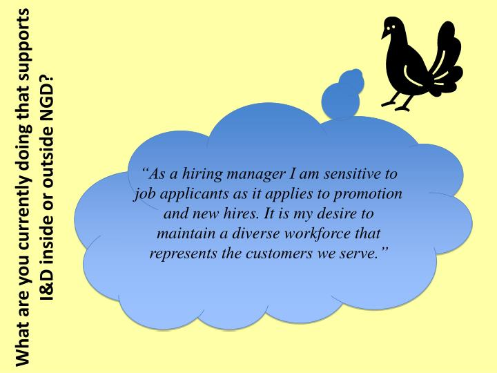 """As a hiring manager I am sensitive to job applicants as it applies to promotion and new hires. It is my desire to maintain a diverse workforce that represents the customers we serve."""