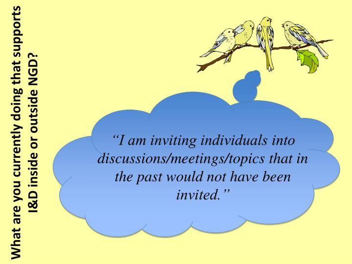"""I am inviting individuals into discussions/meetings/topics that in the past would not have been invited."""